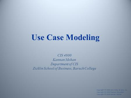 Use Case Modeling CIS 4800 Kannan Mohan Department of CIS Zicklin School of Business, Baruch College Copyright © 2009 John Wiley & Sons, Inc. Copyright.
