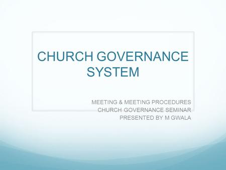 CHURCH GOVERNANCE SYSTEM MEETING & MEETING PROCEDURES CHURCH GOVERNANCE SEMINAR PRESENTED BY M GWALA.