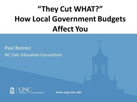 """They Cut WHAT?"" How Local Government Budgets Affect You Paul Bonnici NC Civic Education Consortium."