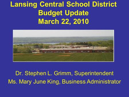 Lansing Central School District Budget Update March 22, 2010 Dr. Stephen L. Grimm, Superintendent Ms. Mary June King, Business Administrator.