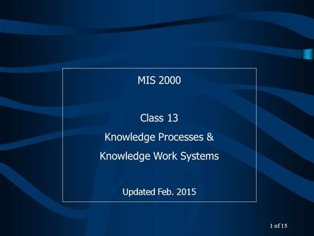 MIS 2000 Class 13 Knowledge Processes & Knowledge Work Systems Updated Feb. 2015 1 of 15.
