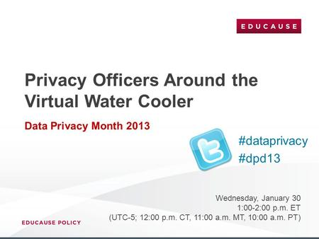 Privacy Officers Around the Virtual Water Cooler Data Privacy Month 2013 Wednesday, January 30 1:00-2:00 p.m. ET (UTC-5; 12:00 p.m. CT, 11:00 a.m. MT,