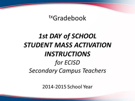 Tx Gradebook 1st DAY of SCHOOL STUDENT MASS ACTIVATION INSTRUCTIONS for ECISD Secondary Campus Teachers 2014-2015 School Year.