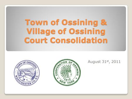 Town of Ossining & Village of Ossining Court Consolidation August 31 st, 2011.