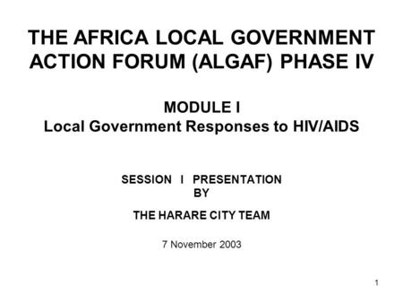 1 THE AFRICA LOCAL GOVERNMENT ACTION FORUM (ALGAF) PHASE IV MODULE I Local Government Responses to HIV/AIDS SESSION I PRESENTATION BY THE HARARE CITY TEAM.