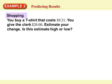 EXAMPLE 2 Predicting Results Shopping You buy a T-shirt that costs $9.21. You give the clerk $20.00. Estimate your change. Is this estimate high or low?