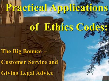 Practical Applications of Ethics Codes: The Big Bounce – Customer Service and Giving Legal Advice 1 of 17.