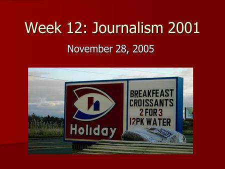 Week 12: Journalism 2001 November 28, 2005. Review of last week's news Hard News: Hard News: –Major local stories –Major national stories –Major international.
