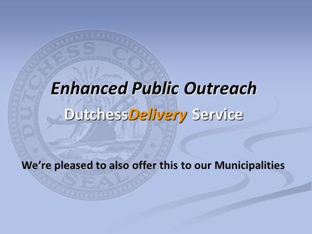 We're pleased to also offer this to our Municipalities Enhanced Public Outreach DutchessDelivery Service.