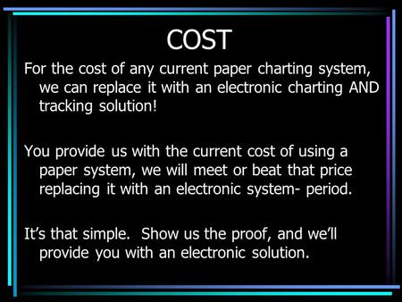 COST For the cost of any current paper charting system, we can replace it with an electronic charting AND tracking solution! You provide us with the current.