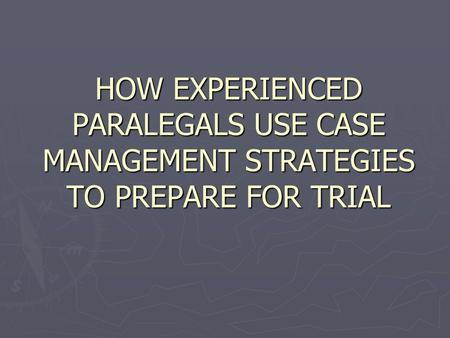 HOW EXPERIENCED PARALEGALS USE CASE MANAGEMENT STRATEGIES TO PREPARE FOR TRIAL.