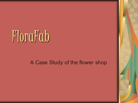 FloraFab A Case Study of the flower shop. Background FloraFab FloraFab is a floral business that started in June 2006. Ms. Jackleen Fullerspan is the.