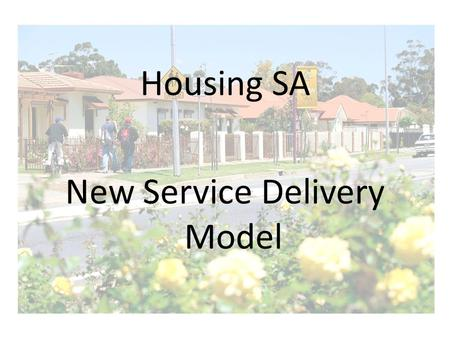 Housing SA New Service Delivery Model. Why Change? The main aims of the Housing Reforms of May 2006 were: Put us in the best position to meet the Government's.