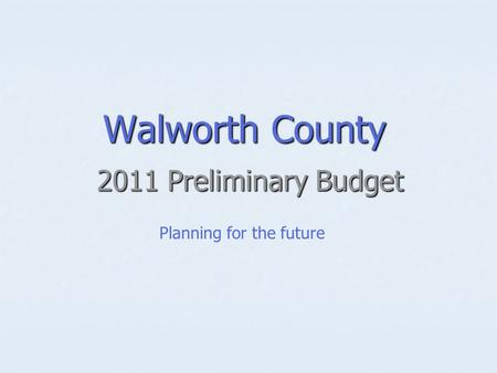 Walworth County 2011 Preliminary Budget Planning for the future.