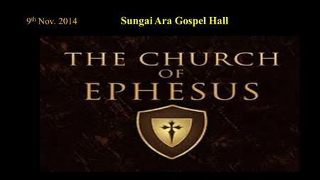 9 th Nov. 2014 Sungai Ara Gospel Hall Part I - Its Foundation and its First Truths of the Church. Part II – Paul's Farewell to it and its Fall from its.