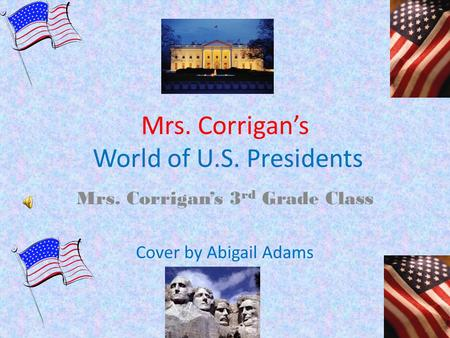 Mrs. Corrigan's World of U.S. Presidents Mrs. Corrigan's 3 rd Grade Class Cover by Abigail Adams.