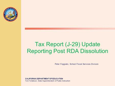 CALIFORNIA DEPARTMENT OF EDUCATION Tom Torlakson, State Superintendent of Public Instruction Tax Report (J-29) Update Reporting Post RDA Dissolution Peter.