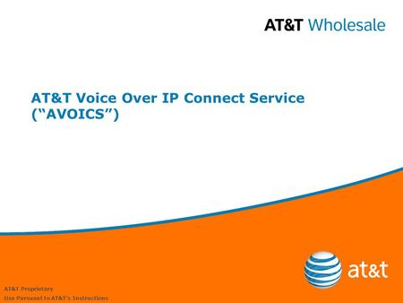 "AT&T Proprietary Use Pursuant to AT&T's Instructions AT&T Voice Over IP Connect Service (""AVOICS"")"