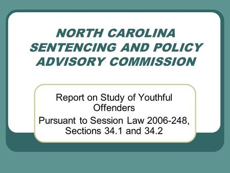 NORTH CAROLINA SENTENCING AND POLICY ADVISORY COMMISSION Report on Study of Youthful Offenders Pursuant to Session Law 2006-248, Sections 34.1 and 34.2.