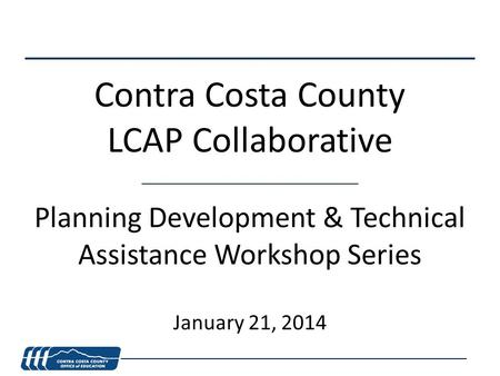 Contra Costa County LCAP Collaborative Planning Development & Technical Assistance Workshop Series January 21, 2014.