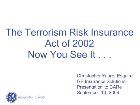 The Terrorism Risk Insurance Act of 2002 Now You See It... Christopher Yaure, Esquire GE Insurance Solutions Presentation to CARe September 13, 2004.