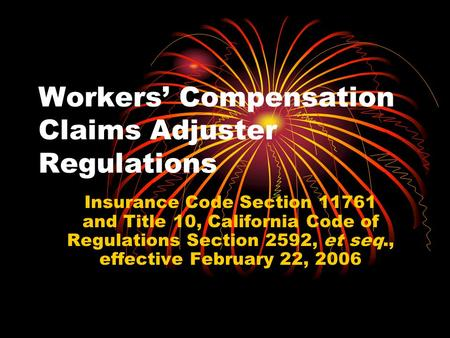 Workers' Compensation Claims Adjuster Regulations Insurance Code Section 11761 and Title 10, California Code of Regulations Section 2592, et seq., effective.