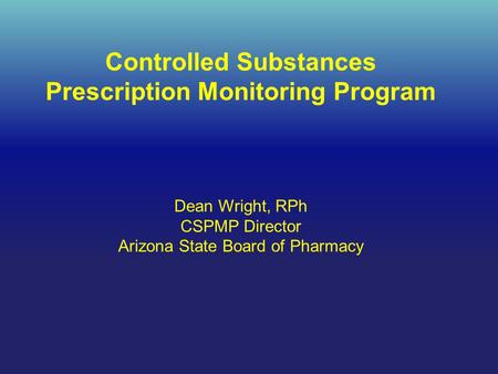 Controlled Substances Prescription Monitoring Program Dean Wright, RPh CSPMP Director Arizona State Board of Pharmacy.