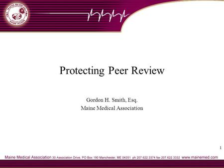 1 Protecting Peer Review Gordon H. Smith, Esq. Maine Medical Association.