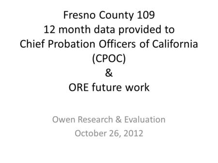 Fresno County 109 12 month data provided to Chief Probation Officers of California (CPOC) & ORE future work Owen Research & Evaluation October 26, 2012.