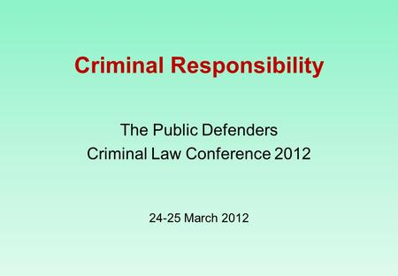Criminal Responsibility The Public Defenders Criminal Law Conference 2012 24-25 March 2012.