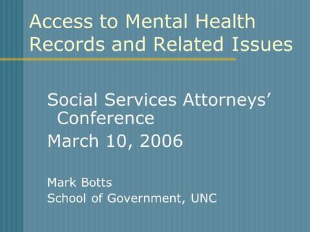 Access to Mental Health Records and Related Issues Social Services Attorneys' Conference March 10, 2006 Mark Botts School of Government, UNC.