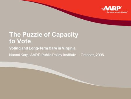 The Puzzle of Capacity to Vote Naomi Karp, AARP Public Policy Institute October, 2008 Voting and Long-Term Care in Virginia.