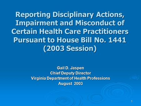 1 Reporting Disciplinary Actions, Impairment and Misconduct of Certain Health Care Practitioners Pursuant to House Bill No. 1441 (2003 Session) Gail D.