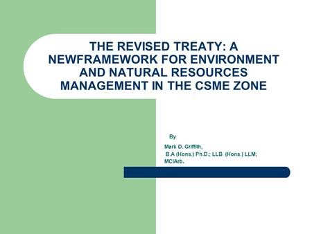 By Mark D. Griffith, B.A (Hons.) Ph.D.; LLB (Hons.) LLM; MCIArb. THE REVISED TREATY: A NEWFRAMEWORK FOR ENVIRONMENT AND NATURAL RESOURCES MANAGEMENT IN.