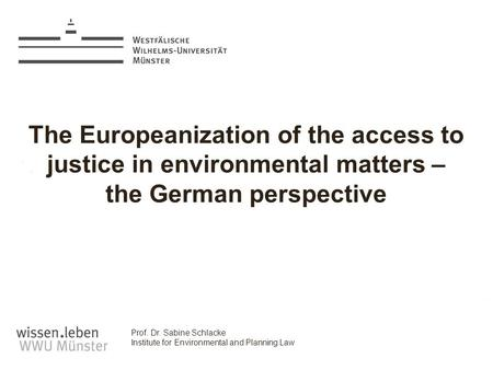Prof. Dr. Sabine Schlacke Institute for Environmental and Planning Law The Europeanization of the access to justice in environmental matters – the German.