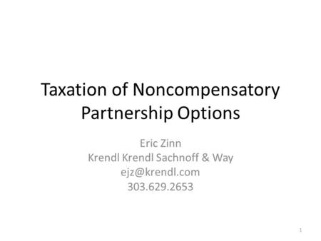 Taxation of Noncompensatory Partnership Options Eric Zinn Krendl Krendl Sachnoff & Way 303.629.2653 1.