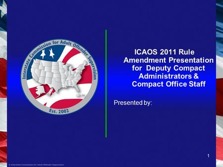 1 ICAOS 2011 Rule Amendment Presentation for Deputy Compact Administrators & Compact Office Staff Presented by: