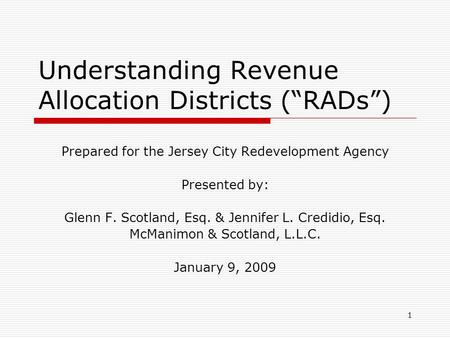 "1 Understanding Revenue Allocation Districts (""RADs"") Prepared for the Jersey City Redevelopment Agency Presented by: Glenn F. Scotland, Esq. & Jennifer."