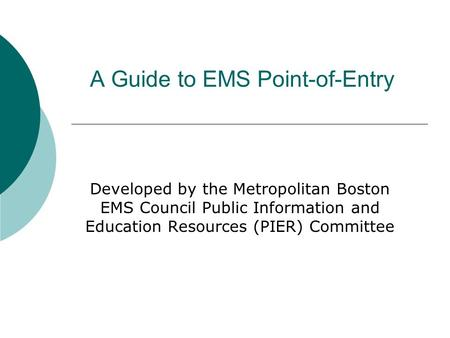 A Guide to EMS Point-of-Entry Developed by the Metropolitan Boston EMS Council Public Information and Education Resources (PIER) Committee.
