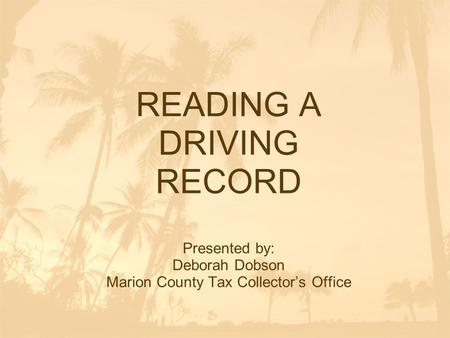 READING A DRIVING RECORD Presented by: Deborah Dobson Marion County Tax Collector's Office.