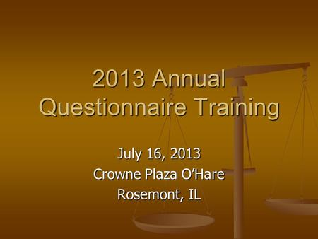 2013 Annual Questionnaire Training July 16, 2013 Crowne Plaza O'Hare Rosemont, IL.