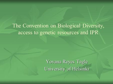 The Convention on Biological Diversity, access to genetic resources and IPR Yovana Reyes Tagle University of Helsinki.