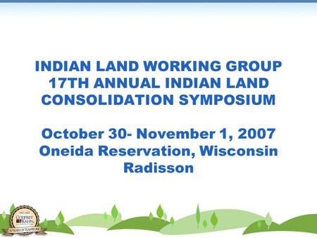 INDIAN LAND WORKING GROUP 17TH ANNUAL INDIAN LAND CONSOLIDATION SYMPOSIUM October 30- November 1, 2007 Oneida Reservation, Wisconsin Radisson.