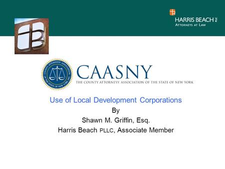 Use of Local Development Corporations By Shawn M. Griffin, Esq. Harris Beach PLLC, Associate Member.