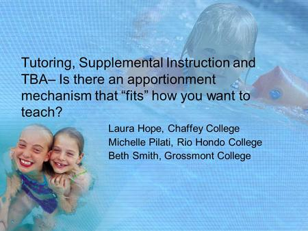 "Tutoring, Supplemental Instruction and TBA– Is there an apportionment mechanism that ""fits"" how you want to teach? Laura Hope, Chaffey College Michelle."