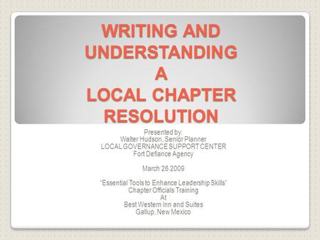 WRITING AND UNDERSTANDING A LOCAL CHAPTER RESOLUTION Presented by: Walter Hudson, Senior Planner LOCAL GOVERNANCE SUPPORT CENTER Fort Defiance Agency March.