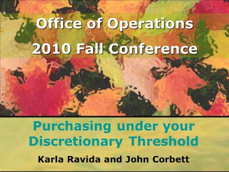 Office of Operations 2010 Fall Conference Purchasing under your Discretionary Threshold Karla Ravida and John Corbett.