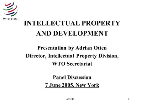 Ato2461 INTELLECTUAL PROPERTY AND DEVELOPMENT Presentation by Adrian Otten Director, Intellectual Property Division, WTO Secretariat Panel Discussion 7.