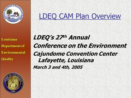 Louisiana Department of EnvironmentalQuality LDEQ CAM Plan Overview LDEQ's 27 th Annual Conference on the Environment Cajundome Convention Center Lafayette,