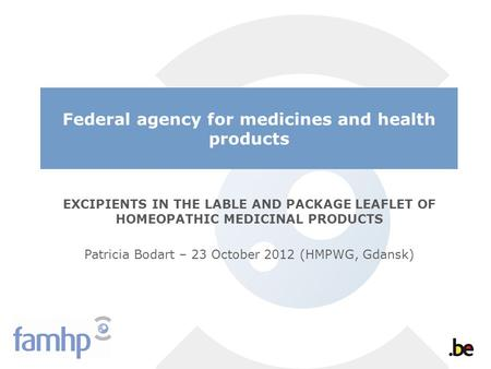 Federal agency for medicines and health products EXCIPIENTS IN THE LABLE AND PACKAGE LEAFLET OF HOMEOPATHIC MEDICINAL PRODUCTS Patricia Bodart – 23 October.